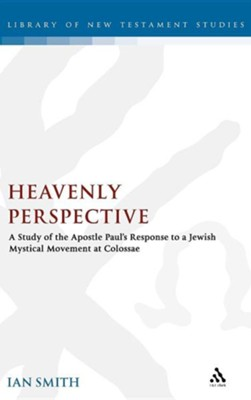 Heavenly Perspective: A Study of the Apostle Paul's Response to a Jewish Mystical Movement at Colossae  -     By: Ian K. Smith