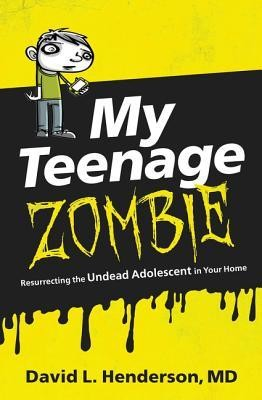 My Teenage Zombie: Resurrecting the Undead Adolescent in Your Home  -     By: David L. Henderson MD