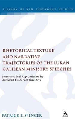 Rhetorical Texture and Narrative Trajectories of the Lukan Galilean Ministry Speeches: Hermeneutical Appropriation by Authorial Readers of Luke-Acts  -     By: Patrick E. Spencer