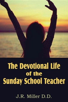 The Devotional Life of the Sunday School Teacher  -     By: J.R. Miller