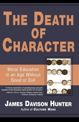 Death of Character: Moral Education in an Age Without Good or Evil  -     By: James Davison Hunter