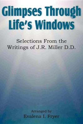 Glimpses Through Life's Windows, Selections from the Writings of J.R. Miller D.D.  -     By: Evalena I. Fryer
