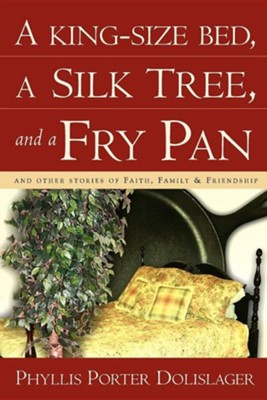 A King-Size Bed, a Silk Tree, and a Fry Pan  -     By: Phyllis Porter Dolislager