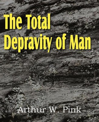 The Total Depravity of Man  -     By: A.W. Pink