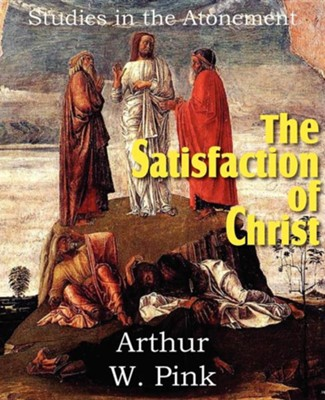 The Satisfaction of Christ, Studies in the Atonement  -     By: A.W. Pink