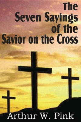 The Seven Sayings of the Savior on the Cross  -     By: A.W. Pink
