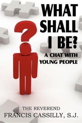 What Shall I Be? a Chat with Young People  -     By: Francis Bernard Cassilly