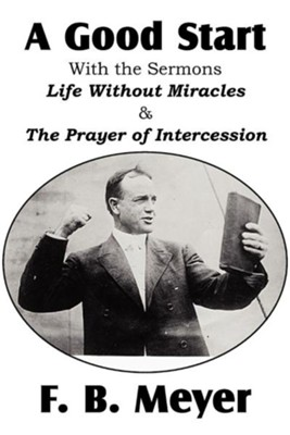 A Good Start, with the Surmons Life Without Miracles and the Prayer of Intercession  -     By: F.B. Meyer