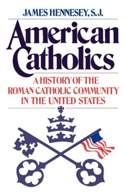American Catholics: A History of the Roman Catholic    -     By: James Hennessy