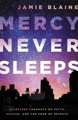 Mercy Never Sleeps: Sleepless Thoughts on Faith, Heaven, and the Fear of Heights  -     By: Jamie Blaine