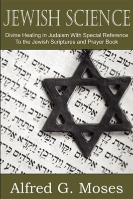 Jewish Science, Divine Healing in Judaism with Special Reference to the Jewish Scriptures and Prayer Book  -     By: Alfred Moses