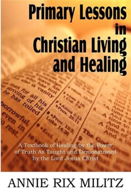 Primary Lessons in Christian Living and Healing  -     By: Annie Rix Militz