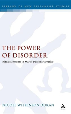 The Power of Disorder: Ritual Elements in Mark's Passion Narrative  -     By: Nicole Wilkinson Duran