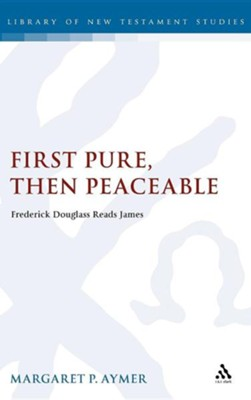 First Pure, Then Peaceable: Frederick Douglass, Darkness and the Epistle of James  -     By: Margaret P. Aymer