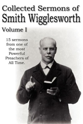 Collected Sermons of Smith Wigglesworth, Volume I  -     By: Smith Wigglesworth