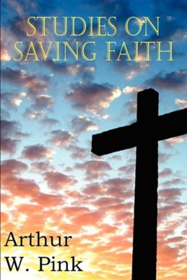 Studies on Saving Faith  -     By: Arthur W. Pink
