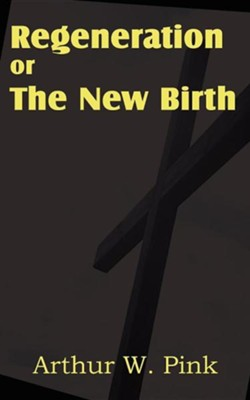 Regeneration or the New Birth  -     By: Arthur W. Pink