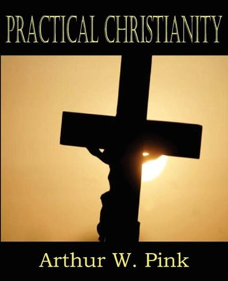 Practical Christianity  -     By: Arthur W. Pink