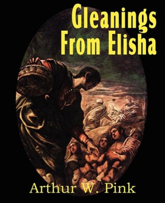 Gleanings from Elisha, His Life and Miracles  -     By: Arthur W. Pink