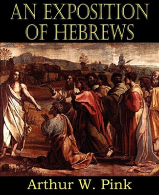 An Exposition of Hebrews  -     By: Arthur W. Pink