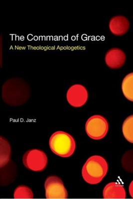 The Command of Grace: A New Theological Apologetics  -     By: Paul D. Janz