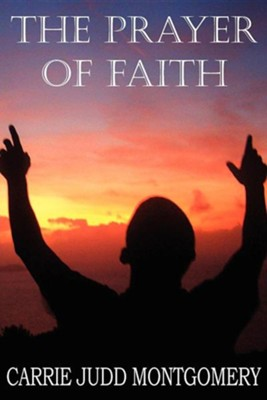 The Prayer of Faith  -     By: Carrie Judd Montgomery