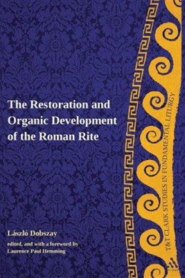 The Restoration and Organic Development of the Roman Rite  -     Edited By: Laurence Paul Hemming     By: Laszlo Dobszay