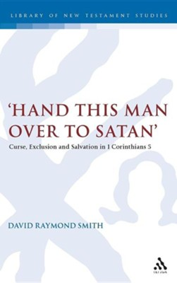'Hand This Man Over to Satan': Curse, Exclusion and Salvation in 1 Corinthians 5  -     By: David Raymond Smith