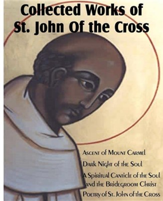 Collected Works of St. John of the Cross: Ascent of Mount Carmel, Dark Night of the Soul, a Spiritual Canticle of the Soul and the Bridegroom Christ,  -     By: St John of the Cross