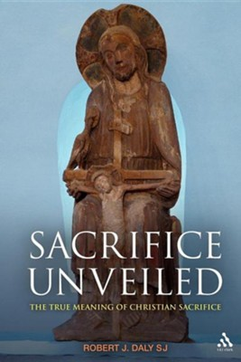 Sacrifice Unveiled: The True Meaning of Christian Sacrifice  -     By: Robert J. Daly