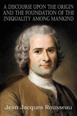 A Discourse Upon the Origin and the Foundation of the Inequality Among Mankind  -     By: Jean Jacques Rousseau