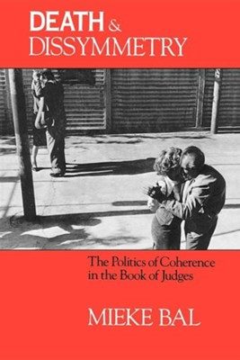 Death and Dissymmetry: The Politics of Coherence in the Book of Judges  -     By: Mieke Bal, Ruth Richardson