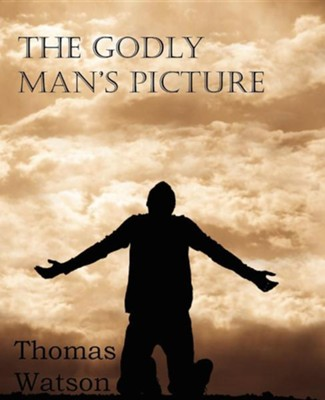 The Godly Man's Picture  -     By: Thomas Watson Jr.