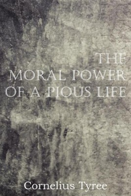 The Moral Power of a Pious Life  -     By: Cornelius Tyree