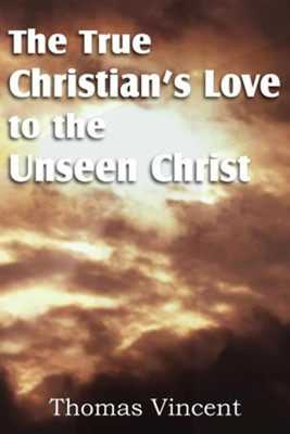 The True Christian's Love to the Unseen Christ  -     By: Thomas Vincent