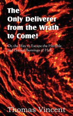 The Only Deliverer from the Wrath to Come! Or, the Way to Escape the Horrible and Eternal Burnings of Hell  -     By: Thomas Vincent