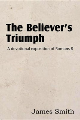 The Believer's Triumph! a Devotional Exposition of Romans 8  -     By: James Smith