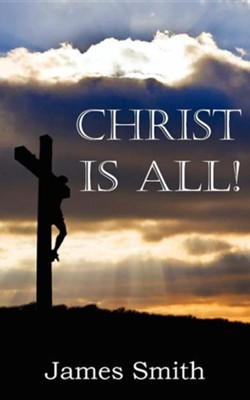 Christ Is All!  -     By: James Smith