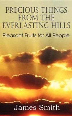 Precious Things from the Everlasting Hills - Pleasant Fruits for All People  -     By: James Smith