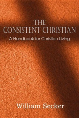 The Consistent Christian, a Handbook for Christian Living  -     By: William Secker