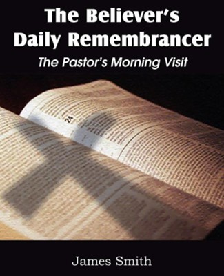 The Believer's Daily Remembrancer: The Pastor's Morning Visit  -     By: James Smith