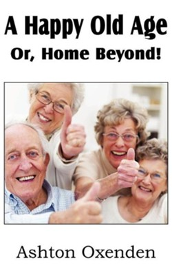 A Happy Old Age Or, Home Beyond!  -     By: Ashton Oxenden