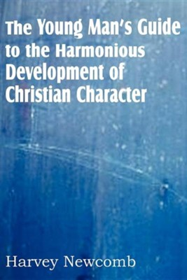 The Young Man's Guide to the Harmonious Development of Christian Character  -     By: Harvey Newcomb