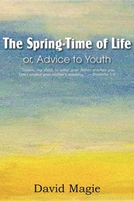 The Spring-Time of Life Or, Advice to Youth  -     By: David Magie