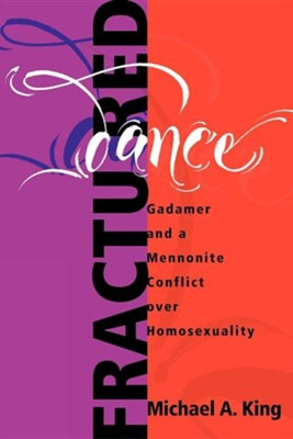 Fractured Dance: Gadamer and a Mennonite Conflict Over Homosexuality  -     By: Michael A. King