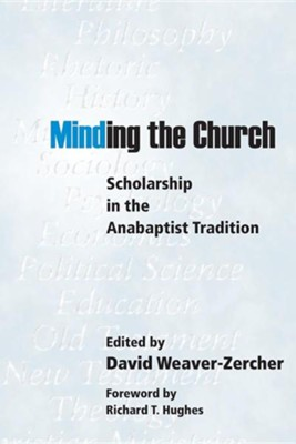 Minding the Church: Scholarship in the Anabaptist Tradition  -     Edited By: David Weaver-Zercher     By: David Weaver-Zercher(ED.) & Richard T. Hughes