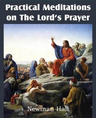 Practical Meditations on the the Lord's Prayer  -     By: Newman Hall
