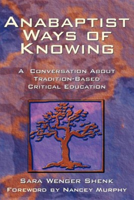 Anabaptist Ways of Knowing: A Conversation about Tradition-Based Critical Education  -     By: Sara Wenger Shenk, Nancy Murphy