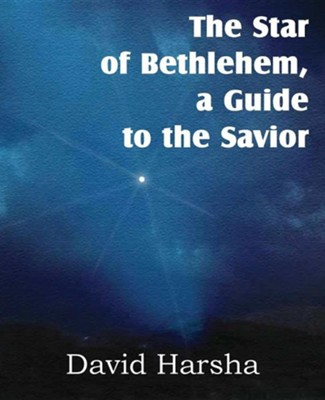 The Star of Bethlehem, a Guide to the Savior  -     By: David Harsha
