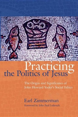 Practicing the Politics of Jesus: The Origin and Significance of John Howard Yoder's Social Ethics  -     By: Earl Zimmerman